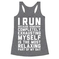 I Run Because Somehow Exhausting Myself Is The Most Relaxing Part Of My Day Racerback