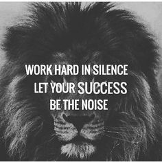 Work hard in silence. Let your success be the noise.