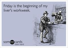Funny Weekend Ecard: Friday is the beginning of my livers workweek.