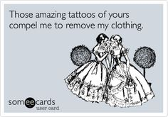 Those amazing tattoos of yours compel me to remove my clothing... love guys with tattoos!