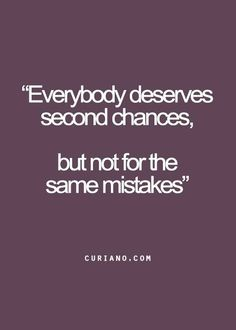 """everybody deserves second chances, but not for the same mistakes"""