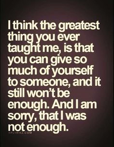 """Top 70 Broken Heart Quotes And Heartbroken Sayings - Page 6 of 7 """"I think the greatest thing you ever taught me, is that you can give so much of yourself to someone, and it still won't be enough. And i am sorry, that I was not enough. Now Quotes, Life Quotes Love, True Quotes, Great Quotes, Quotes To Live By, Motivational Quotes, Inspirational Quotes, You Left Me Quotes, Passion Quotes"""