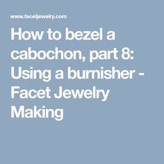 How to bezel a cabochon, part 8: Using a burnisher - Facet Jewelry Making