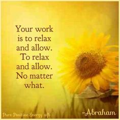 Your work is to relax and allow. To relax and allow.  No matter what.  --Abraham hicks quotes