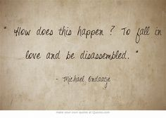 How does this happen ? To fall in love and be disassembled.    The English Patient. Michael Ondaatje
