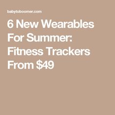 6 New Wearables For Summer: Fitness Trackers From $49