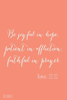 """Be joyful in hope, patient in affliction, faithful in prayer."" -Romans 12:12"