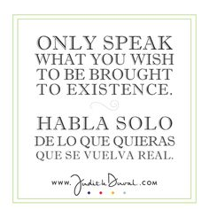 """Only speak what you wish to be brought to existence."" ********** ""Habla solo de lo que quieras que se vuelva real."""