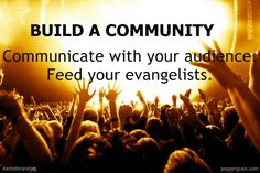 Build a community: Communicate with your audience and feed your evangelists.