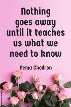 Nothing goes away until it teaches us what we need to know. Pema Chodron #quotes #lifequotes #inspiration #motivation #life #happy #suusjesworld #teach