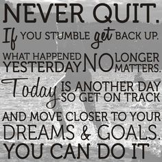 """Never quit. If you stumble get back up. What happened yesterday no longer matters. Today is another day, so get on track and move closer to your dreams & goals. You can do it. life #motivation #inspiration #success"