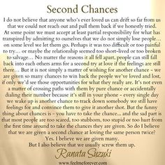 There is always a possibility for a second chance but it won't just come to you, you have to make the effort to chase after it and gain it. But if any sort of opportunity comes your way, grasp ahold of it with all you got and don't mess up your second chance, make it memorable and meaningful.
