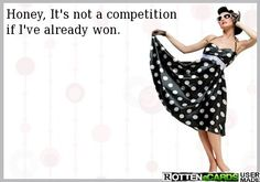 Honey, It's not a competition if I've already won.