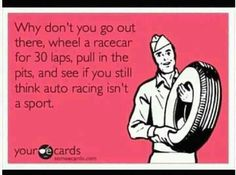 Why don't you go out there, wheel a racecar for 150 laps, pull in the pits, and see if you still think auto racing isn't a sport. Nascar Quotes, Nascar Memes, Race Quotes, Sprint Car Racing, Dirt Track Racing, Nascar Racing, Auto Racing, Car And Driver, E Cards