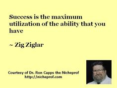 Success is the maximum utilization of the ability that you have ~ Zig Ziglar     RIP Zig Ziglar