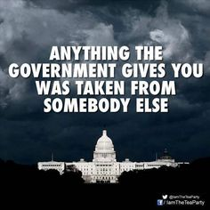 Anything the government gives you was taken from somebody else - A Libertarian Future Religion, Out Of Touch, Conservative Politics, Conservative Quotes, Political Views, Deep, God Bless America, We The People, Lazy People