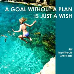 A goal without a plan is just a wish. Invent Your Life!