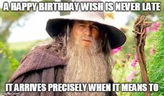 A HAPPY BIRTHDAY WISH IS NEVER LATE IT ARRIVES PRECISELY WHEN IT MEANS TO | image tagged in lotr | made w/ Imgflip meme maker