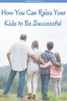 How You Can Raise Your Kids to Be Successful _ Raising Successful Kids _ Parenting Successful Kids _ Parenting Tips for Raising Kids _ #parenting _ www.fortheloveofmom.org