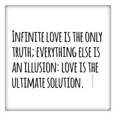 Infinite love is the only truth; everything else is an illusion: love is the ultimate solution.