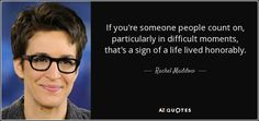 If you're someone people count on, particularly in difficult moments, that's a sign of a life lived honorably. - Rachel Maddow
