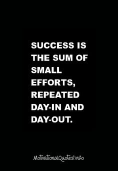 Motivational Quotes Success is the sum of small efforts, repeated day-in and day-out.
