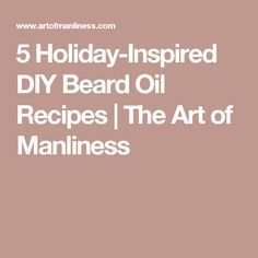 5 Holiday-Inspired DIY Beard Oil Recipes   The Art of Manliness