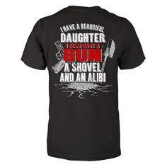 Do You Have A Beautiful Daughter?  Show the world (especially the boys) that you have a Beautiful Daughter, and you will do whatever it takes to keep her safe. This is a beautifully designed shirt to get the point across. Available as a T-Shirt, Pullover Hoodie or Zip Up Hoodie. GET YOURS NOW!!