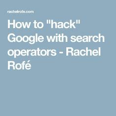 "How to ""hack"" Google with search operators - Rachel Rofé"