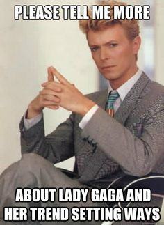 please tell me more about lady gaga and her trend setting w - David Bowie