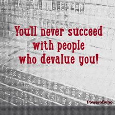 You'll never succeed with people who devalue you!