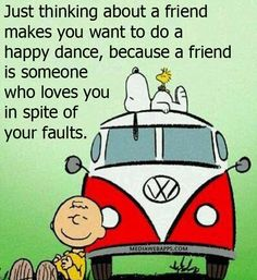 Just thinking about a friend makes you want to do a happy dance, because a friend is someone who loves you in spite of your faults. ~ #Quotes #CharlieBrown #Snoopy  ::)