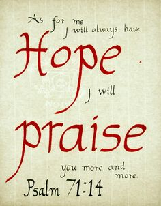 """""""As for me, I will always have hope; I will praise you more and more. My mouth will tell of your righteous deeds, of your saving acts all day long—  though I know not how to relate them all. I will come and proclaim your mighty acts, Sovereign Lord; I will proclaim your righteous deeds, yours alone."""" Psalm 71:14-16"""