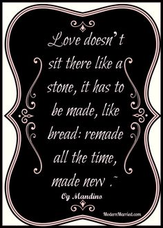 Og Mandino quote, love doesn't sit there like a stone, it has to be made, like bread, remade, all the time, made new. marriage quotes, advic...