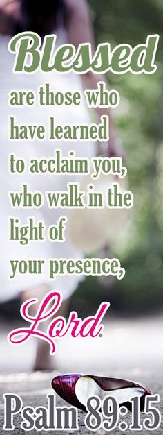 Bible Verse ♥♥♥ PSALM 89:15 Blessed are those who have learned to acclaim you, who walk in the light of your presence, Lord.♥♥♥