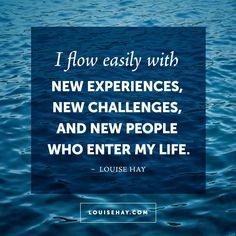 // I flow easily with new experiences, new challenges, and new people who enter my life. - Louise Hay Affirmations #quotes