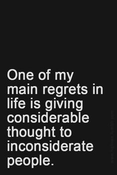One of my main regrets in life is giving considerable thought to inconsiderate people. Great Quotes, Quotes To Live By, Me Quotes, Motivational Quotes, Inspirational Quotes, The Words, Inconsiderate People, Tired Of People, Thing 1