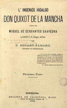 """CATALÁN - L' Ingeniós hidalgo don Quixot de la Mancha / Támaro, Eduart, tr.-- 1882.-- Hubo una traducción inédita de Jaume Pujol [1846-1850?], y posteriormente varias traducciones de fragmentos. La traducción reseñada se publicó antes en el periódico de Barcelona """"El Principado"""". No se publicó más que la primera parte por la desaparición del periódico y la muerte del traductor http://bdh-rd.bne.es/viewer.vm?id=0000066183&page=1"""
