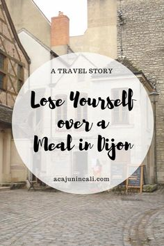 Travel bloggers often share itineraries and travel tips, but very few tell you how to lose yourself in a travel experience. Join @acajunincali as she recalls getting lost in an unforgettable meal in Dijon, France. Sometimes, travel is about getting lost and losing yourself along the way. #travelmemories via @acajunincali