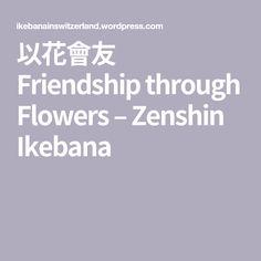 以花會友 Friendship through Flowers – Zenshin Ikebana