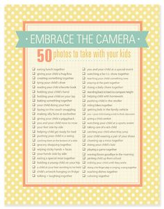 A great new photo checklist. Its 50 photos to take with your kids! Great ideas for everyday DIY family photography. It would be neat to make a goal and check off a few or more each week. Then when your child's birthday comes around you can create a photobook with all these special photos. Perfect for 365 project or 52 week photography projects. :)