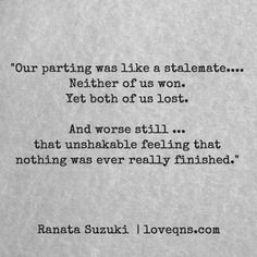 """""""Our parting was like a stalemate…. Neither of us won. Yet both of us lost. And worse still … that unshakable feeling that nothing was ever really finished."""" – Ranata Suzuki *  missing you, I miss him, lost, tumblr, love, relationship, beautiful, words, quotes, story, quote,  sad, breakup, broken heart, heartbroken, loss, loneliness, depression, depressed, unrequited, typography, written, writing, writer, poet, poetry, prose, poem * pinterest.com/ranatasuzuki"""