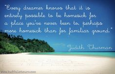 """""""Every dreamer knows that it is entirely possible to be homesick for a place you've never been to, perhaps more homesick than for familiar ground."""" #travel #quote"""