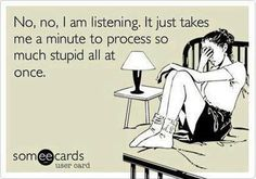 No, no, I am listening, it just takes me a miunte to process so much stupid all at once. #Someecards