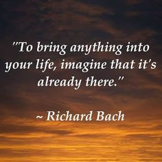 To bring anything into your life, imagine that it's already there. ~Richard Bach~