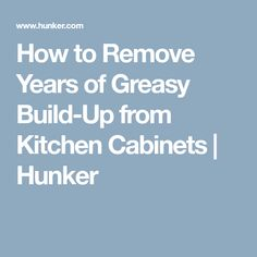 How to Remove Years of Greasy Build-Up from Kitchen Cabinets   Hunker