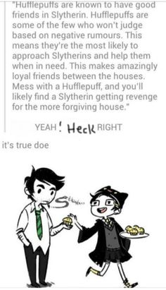 HUFFLEPUFF power!! I'm in Slytherin and one of my best friends is a huffflepuff