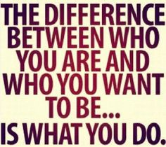 The difference between who you are and who you want to be...