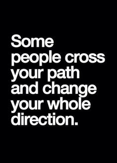 """Some people cross your path and change your whole direction."""