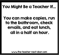 You might be a teacher if you read this and wonder what school gives their teachers a half hour for lunch!